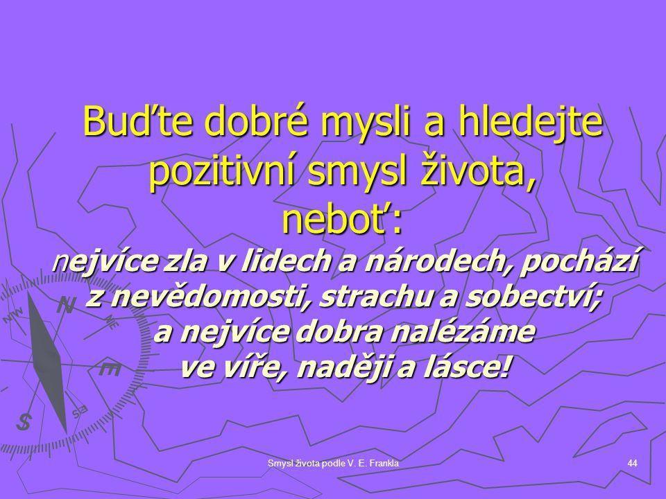 Smysl života podle V. E. Frankla44 Buďte dobré mysli a hledejte pozitivní smysl života, neboť: nejvíce zla v lidech a národech, pochází z nevědomosti,
