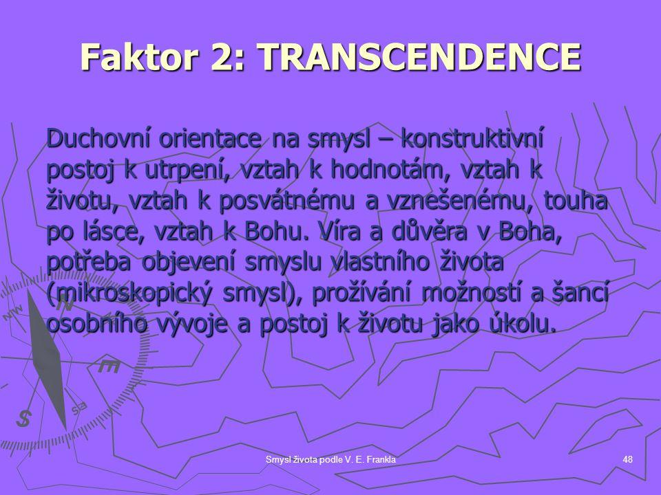 Smysl života podle V. E. Frankla48 Faktor 2: TRANSCENDENCE Duchovní orientace na smysl – konstruktivní postoj k utrpení, vztah k hodnotám, vztah k živ