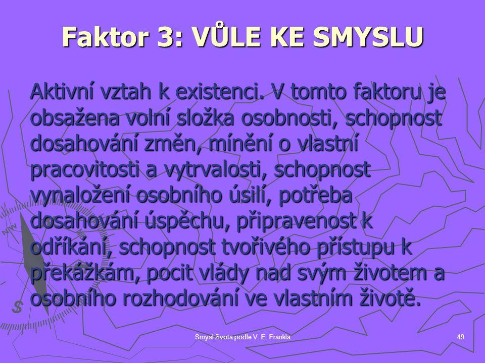 Smysl života podle V. E. Frankla49 Faktor 3: VŮLE KE SMYSLU Aktivní vztah k existenci. V tomto faktoru je obsažena volní složka osobnosti, schopnost d