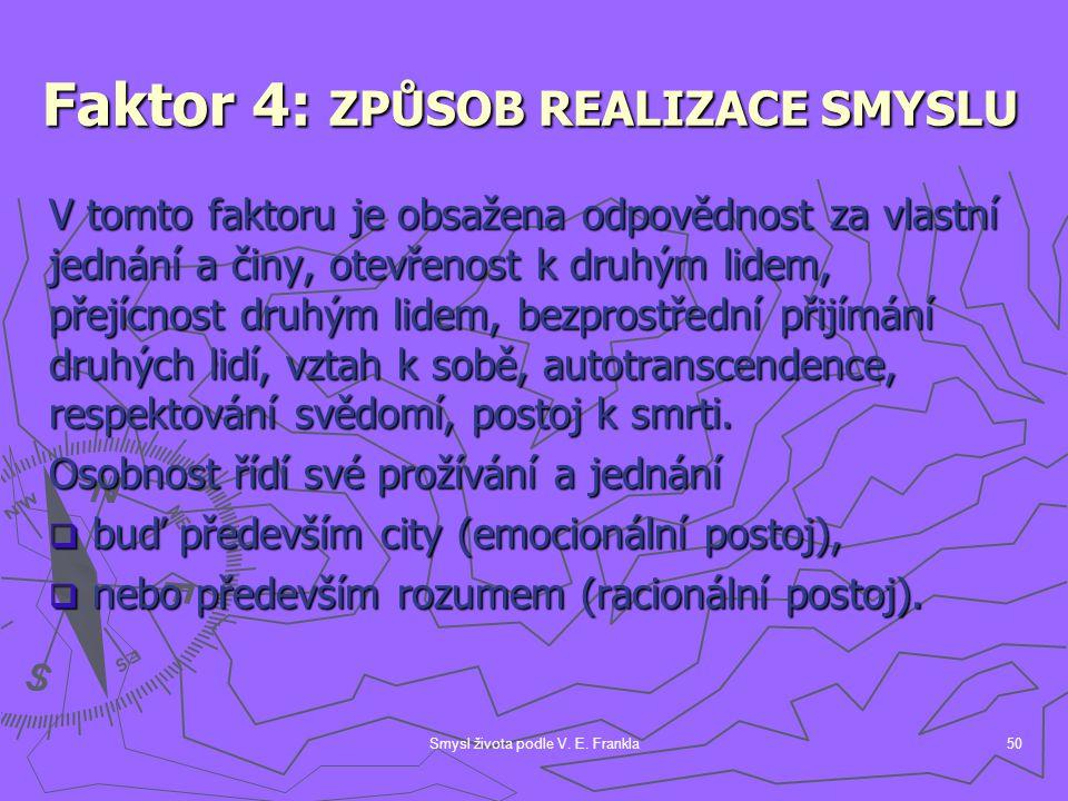 Smysl života podle V. E. Frankla50 Faktor 4: ZPŮSOB REALIZACE SMYSLU V tomto faktoru je obsažena odpovědnost za vlastní jednání a činy, otevřenost k d