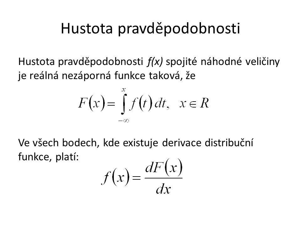Hustota pravděpodobnosti Hustota pravděpodobnosti f(x) spojité náhodné veličiny je reálná nezáporná funkce taková, že Ve všech bodech, kde existuje de