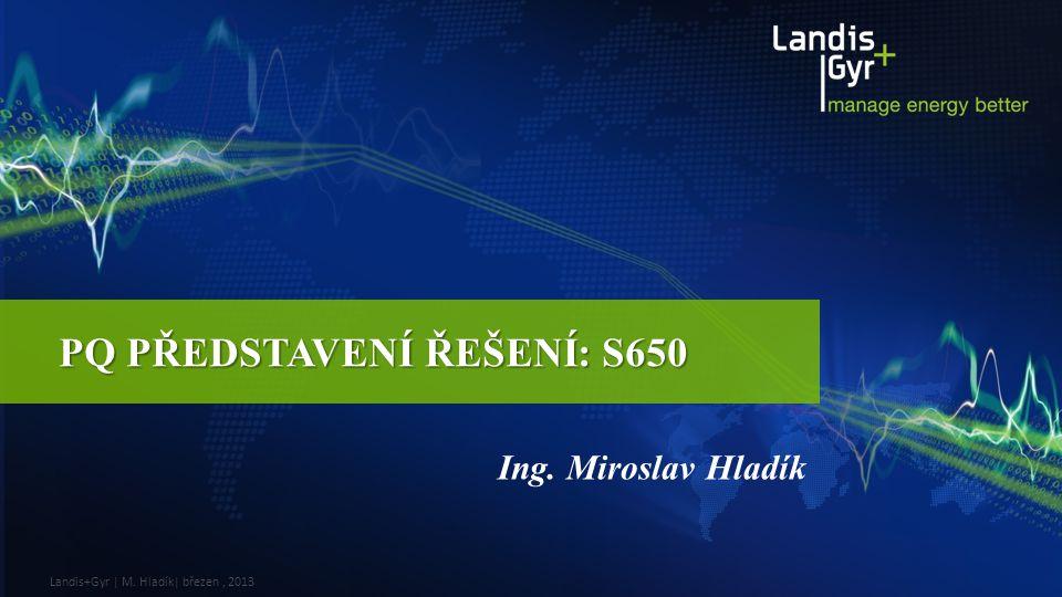Landis+Gyr | M. Hladík| březen, 2013 PQ PŘEDSTAVENÍ ŘEŠENÍ: S650 Ing. Miroslav Hladík