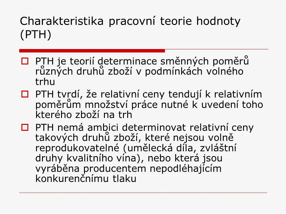 Charakteristika pracovní teorie hodnoty (PTH)  PTH je teorií determinace směnných poměrů různých druhů zboží v podmínkách volného trhu  PTH tvrdí, že relativní ceny tendují k relativním poměrům množství práce nutné k uvedení toho kterého zboží na trh  PTH nemá ambici determinovat relativní ceny takových druhů zboží, které nejsou volně reprodukovatelné (umělecká díla, zvláštní druhy kvalitního vína), nebo která jsou vyráběna producentem nepodléhajícím konkurenčnímu tlaku