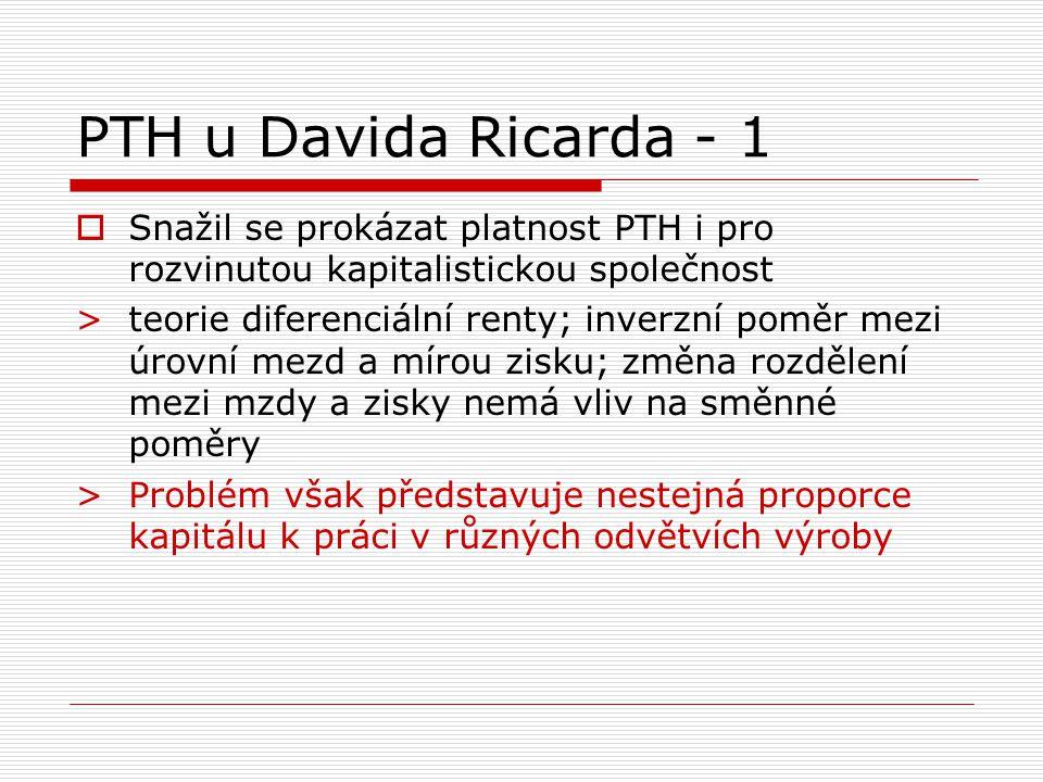 PTH u Davida Ricarda - 1  Snažil se prokázat platnost PTH i pro rozvinutou kapitalistickou společnost > teorie diferenciální renty; inverzní poměr mezi úrovní mezd a mírou zisku; změna rozdělení mezi mzdy a zisky nemá vliv na směnné poměry > Problém však představuje nestejná proporce kapitálu k práci v různých odvětvích výroby