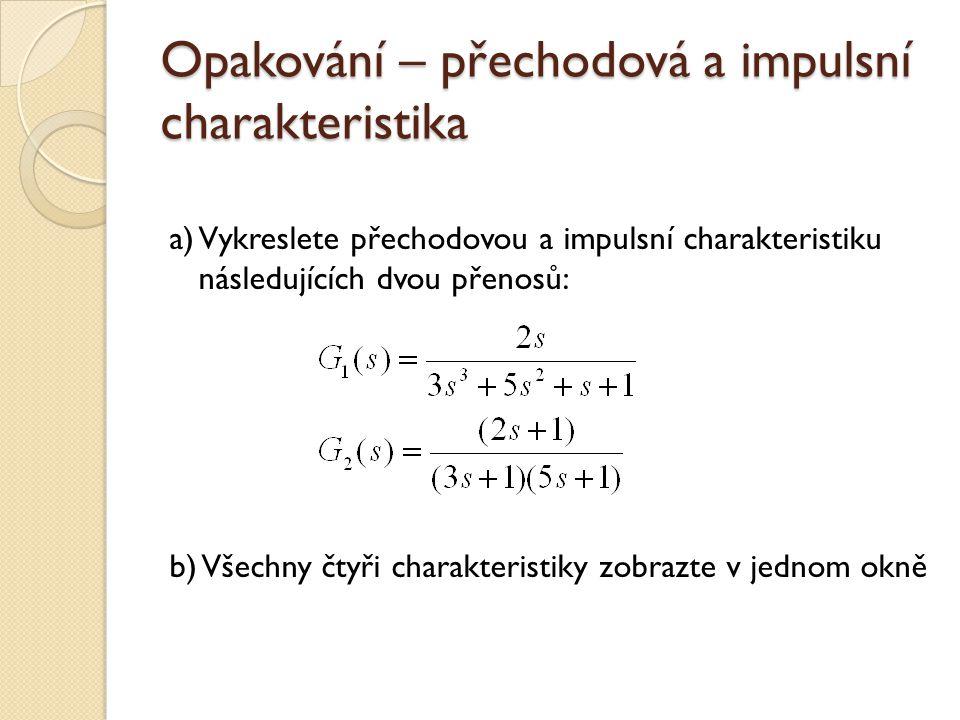 Opakování – přechodová a impulsní charakteristika a) Vykreslete přechodovou a impulsní charakteristiku následujících dvou přenosů: b) Všechny čtyři ch