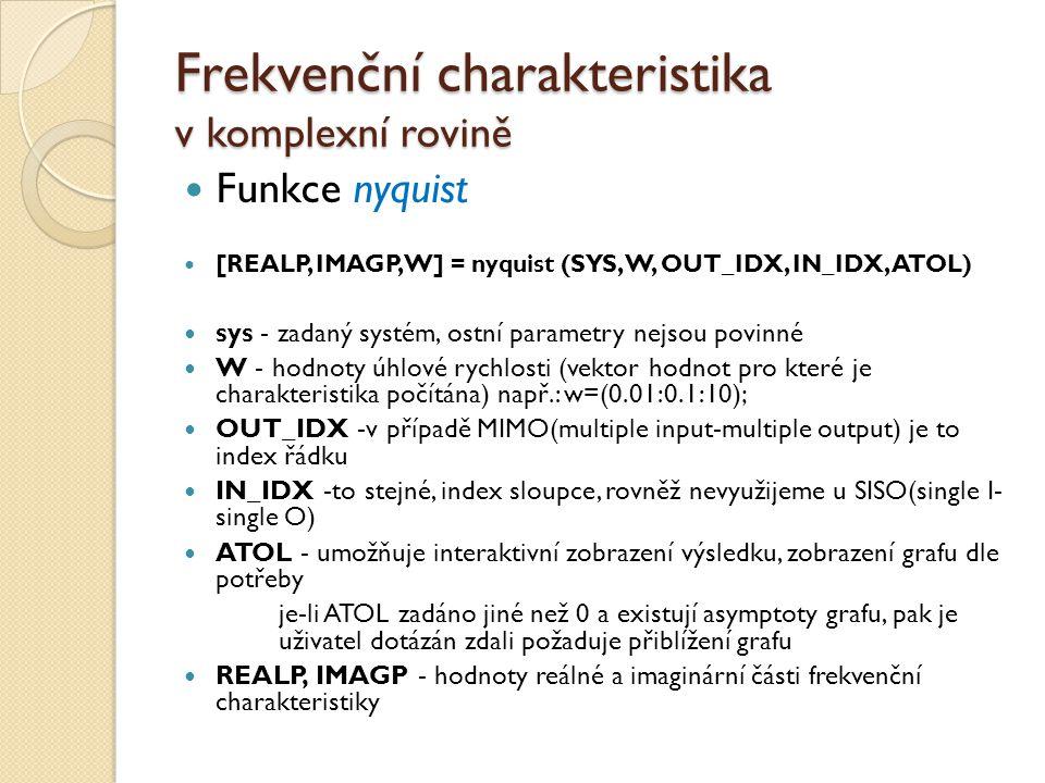 Frekvenční charakteristika v komplexní rovině Funkce nyquist [REALP, IMAGP, W] = nyquist (SYS, W, OUT_IDX, IN_IDX, ATOL) sys - zadaný systém, ostní pa