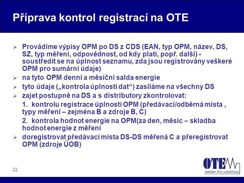 22 Příprava kontrol registrací na OTE  Provádíme výpisy OPM po DS z CDS (EAN, typ OPM, název, DS, SZ, typ měření, odpovědnost, od kdy platí, popř. da