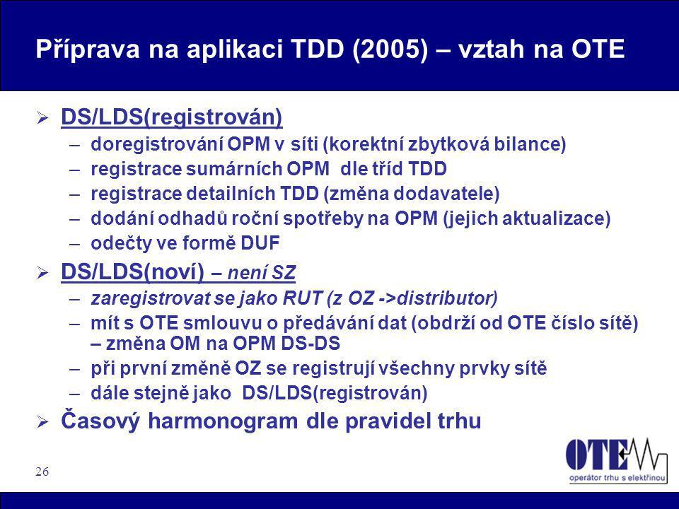 26 Příprava na aplikaci TDD (2005) – vztah na OTE  DS/LDS(registrován) –doregistrování OPM v síti (korektní zbytková bilance) –registrace sumárních O