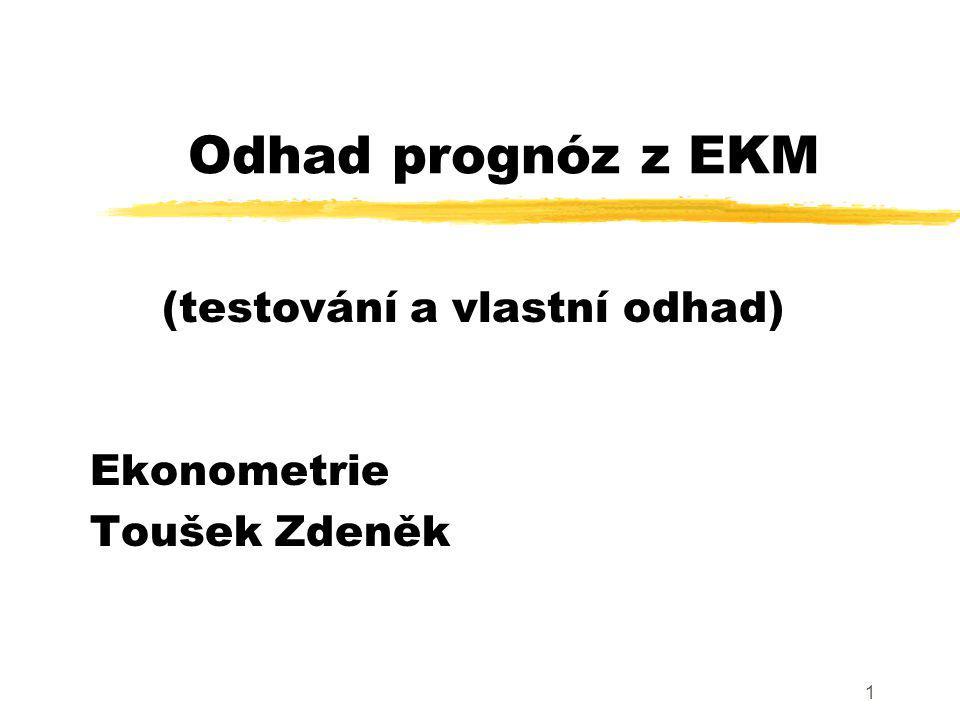2 Prognostické využití EKM zEkonometrické modely představují vhodný nástroj využívaný k odhadu budoucích hodnot ekonomických charakteristik zPostup - testování prognostických vlastností - optimalizace - realizace odhadu prognóz