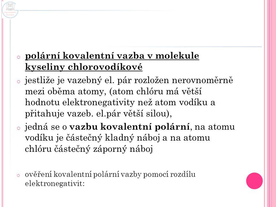 o polární kovalentní vazba v molekule kyseliny chlorovodíkové o jestliže je vazebný el. pár rozložen nerovnoměrně mezi oběma atomy, (atom chlóru má vě