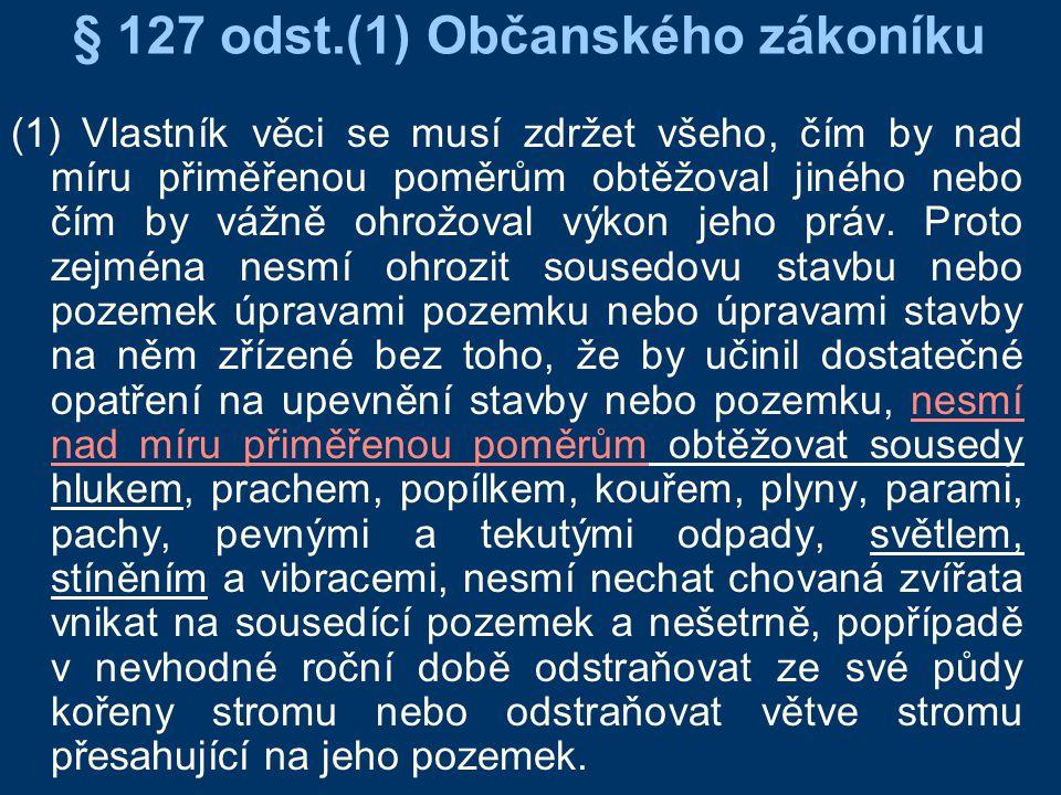 § 127 odst.(1) Občanského zákoníku (1) Vlastník věci se musí zdržet všeho, čím by nad míru přiměřenou poměrům obtěžoval jiného nebo čím by vážně ohrož