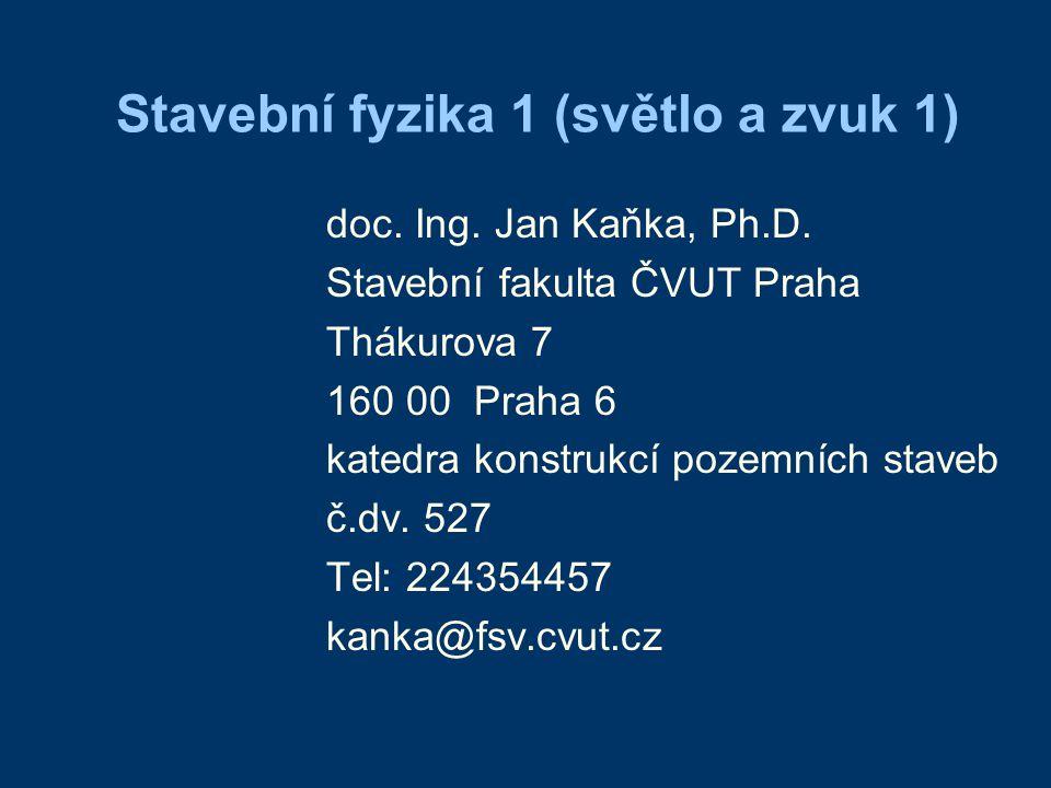 Stavební fyzika 1 (světlo a zvuk 1) doc. Ing. Jan Kaňka, Ph.D. Stavební fakulta ČVUT Praha Thákurova 7 160 00 Praha 6 katedra konstrukcí pozemních sta