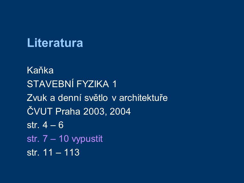 Literatura Kaňka STAVEBNÍ FYZIKA 1 Zvuk a denní světlo v architektuře ČVUT Praha 2003, 2004 str. 4 – 6 str. 7 – 10 vypustit str. 11 – 113