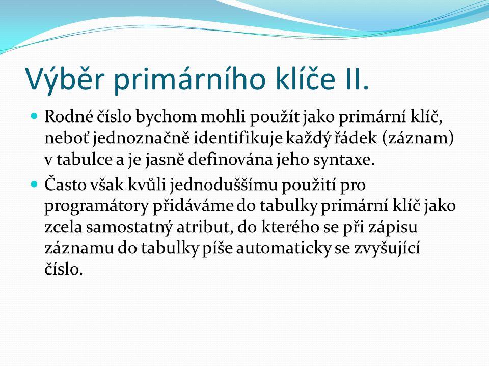 Výběr primárního klíče II. Rodné číslo bychom mohli použít jako primární klíč, neboť jednoznačně identifikuje každý řádek (záznam) v tabulce a je jasn