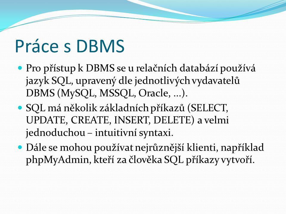 Práce s DBMS Pro přístup k DBMS se u relačních databází používá jazyk SQL, upravený dle jednotlivých vydavatelů DBMS (MySQL, MSSQL, Oracle,...). SQL m