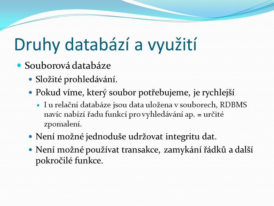 Druhy databází a využití Souborová databáze Složité prohledávání. Pokud víme, který soubor potřebujeme, je rychlejší I u relační databáze jsou data ul
