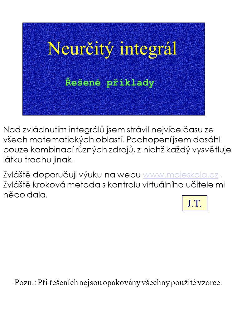 Neurčitý integrál Řešené příklady Pozn.: Při řešeních nejsou opakovány všechny použité vzorce. Nad zvládnutím integrálů jsem strávil nejvíce času ze v
