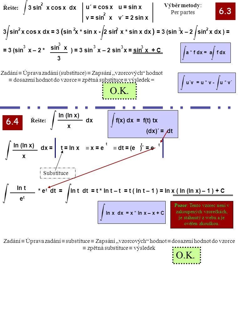 Řešte: 3 sin x cos x dx 2 22 2 u´ = cos x v = sin x u = sin x v´ = 2 sin x 3 6.3 6.4 a * f dx = a f dxu´v = u * v - u * v´ Řešte: Substituce ln (ln x)