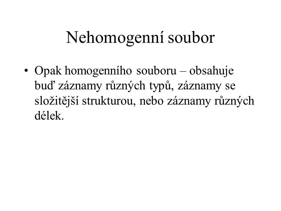 Nehomogenní soubor Opak homogenního souboru – obsahuje buď záznamy různých typů, záznamy se složitější strukturou, nebo záznamy různých délek.
