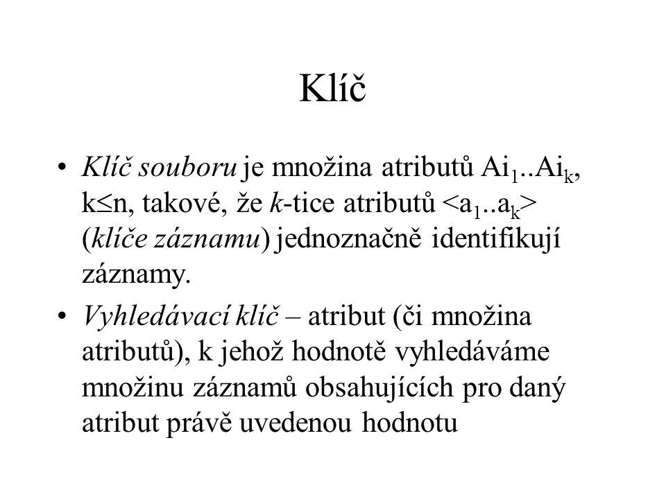 Klíč Klíč souboru je množina atributů Ai 1..Ai k, k  n, takové, že k-tice atributů (klíče záznamu) jednoznačně identifikují záznamy.