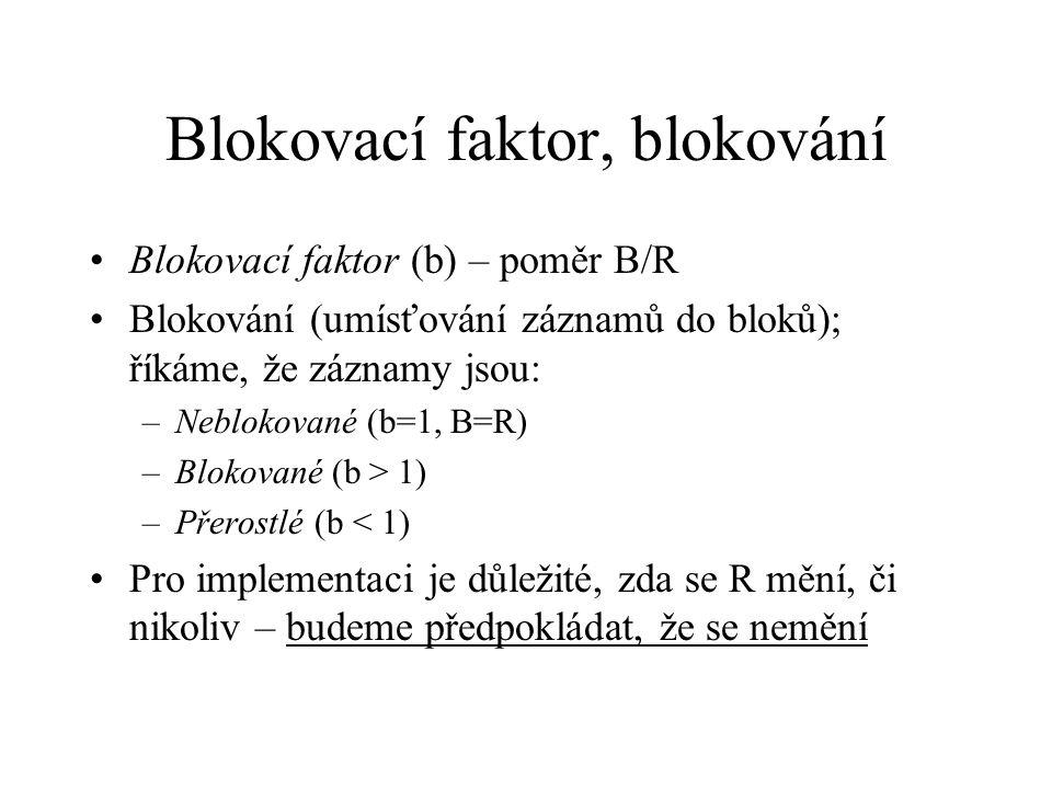 Blokovací faktor, blokování Blokovací faktor (b) – poměr B/R Blokování (umísťování záznamů do bloků); říkáme, že záznamy jsou: –Neblokované (b=1, B=R) –Blokované (b > 1) –Přerostlé (b < 1) Pro implementaci je důležité, zda se R mění, či nikoliv – budeme předpokládat, že se nemění