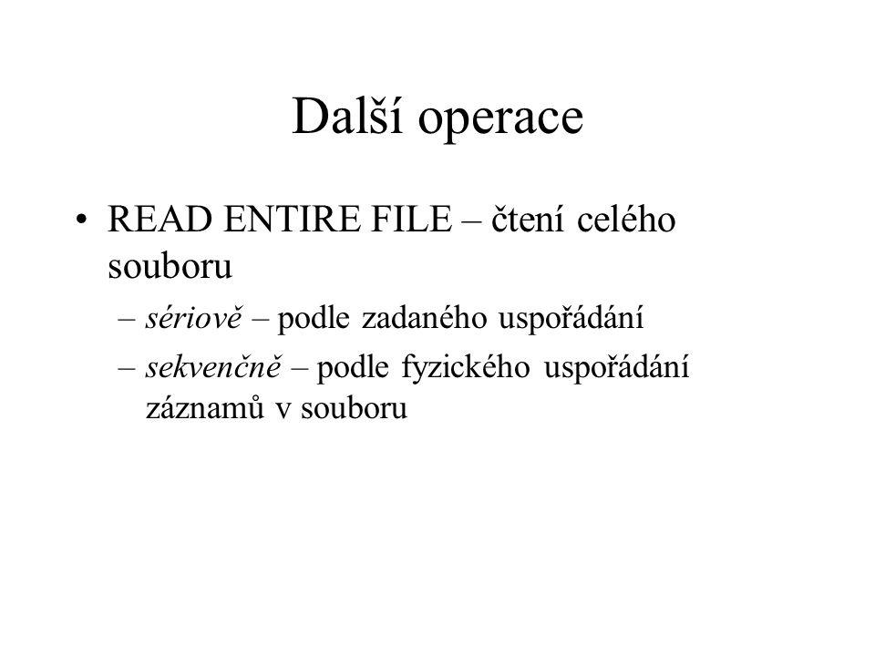 Další operace READ ENTIRE FILE – čtení celého souboru –sériově – podle zadaného uspořádání –sekvenčně – podle fyzického uspořádání záznamů v souboru