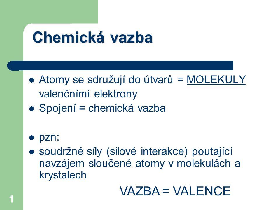 1 Chemická vazba Atomy se sdružují do útvarů = MOLEKULY valenčními elektrony Spojení = chemická vazba pzn: soudržné síly (silové interakce) poutající navzájem sloučené atomy v molekulách a krystalech VAZBA = VALENCE