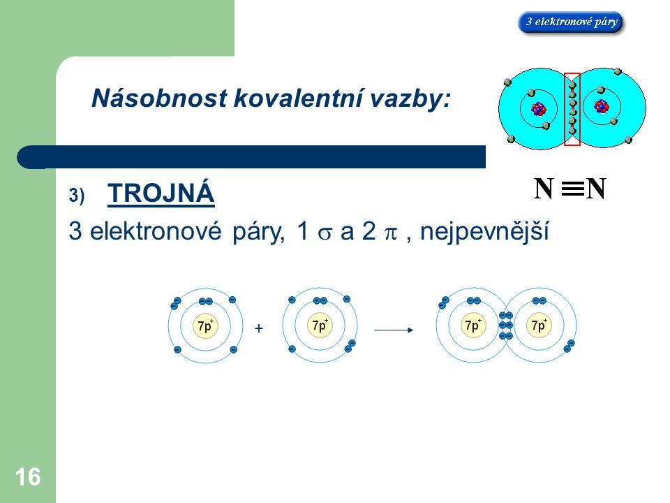 16 Násobnost kovalentní vazby: 3) TROJNÁ 3 elektronové páry, 1  a 2 , nejpevnější +