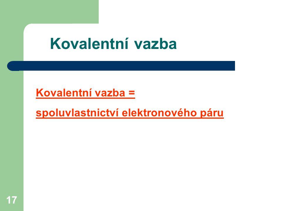 17 Kovalentní vazba = spoluvlastnictví elektronového páru Kovalentní vazba