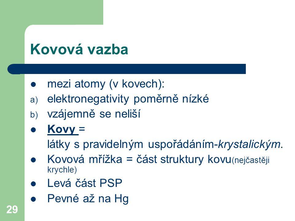 29 Kovová vazba mezi atomy (v kovech): a) elektronegativity poměrně nízké b) vzájemně se neliší Kovy = látky s pravidelným uspořádáním-krystalickým.