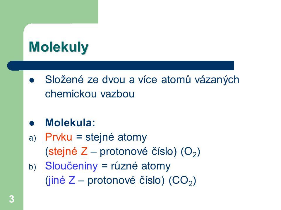 3 Molekuly Složené ze dvou a více atomů vázaných chemickou vazbou Molekula: a) Prvku = stejné atomy (stejné Z – protonové číslo) (O 2 ) b) Sloučeniny = různé atomy (jiné Z – protonové číslo) (CO 2 )