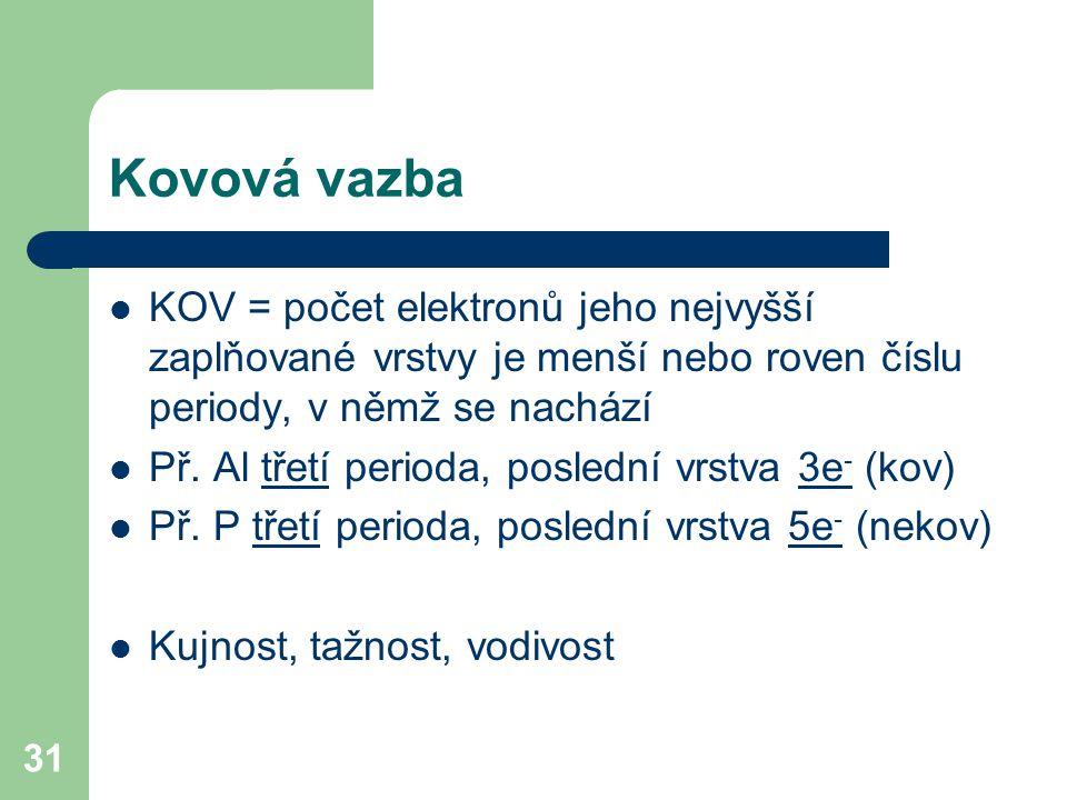 31 Kovová vazba KOV = počet elektronů jeho nejvyšší zaplňované vrstvy je menší nebo roven číslu periody, v němž se nachází Př.