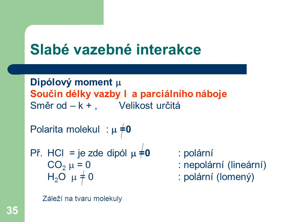 35 Slabé vazebné interakce Dipólový moment  Součin délky vazby l a parciálního náboje Směr od – k +,Velikost určitá Polarita molekul :  =0 Př.