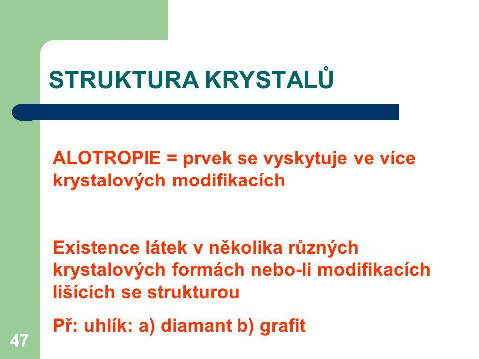 47 ALOTROPIE = prvek se vyskytuje ve více krystalových modifikacích Existence látek v několika různých krystalových formách nebo-li modifikacích lišících se strukturou Př: uhlík: a) diamant b) grafit STRUKTURA KRYSTALŮ