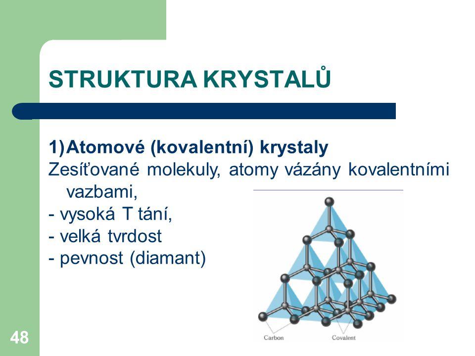48 1)Atomové (kovalentní) krystaly Zesíťované molekuly, atomy vázány kovalentními vazbami, - vysoká T tání, - velká tvrdost - pevnost (diamant) STRUKTURA KRYSTALŮ