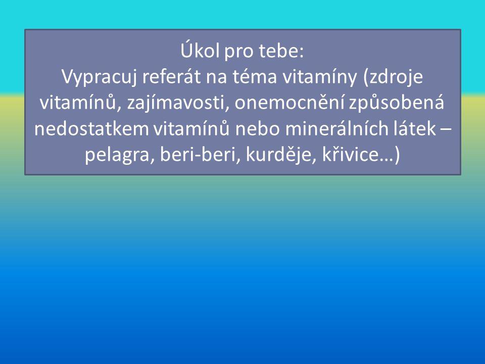 Úkol pro tebe: Vypracuj referát na téma vitamíny (zdroje vitamínů, zajímavosti, onemocnění způsobená nedostatkem vitamínů nebo minerálních látek – pel