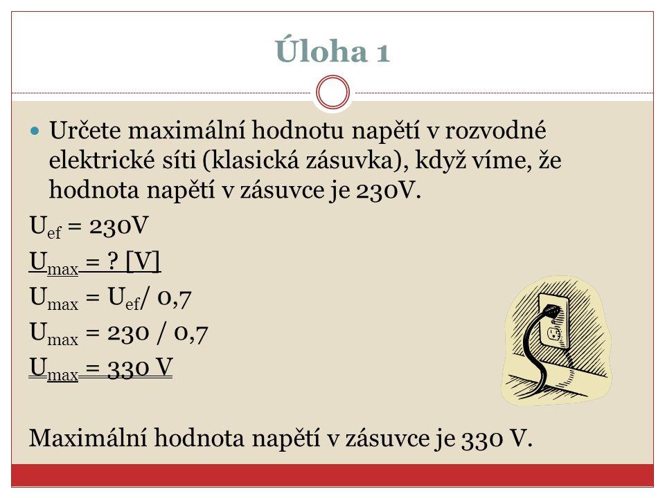 Úloha 1 Určete maximální hodnotu napětí v rozvodné elektrické síti (klasická zásuvka), když víme, že hodnota napětí v zásuvce je 230V. U ef = 230V U m