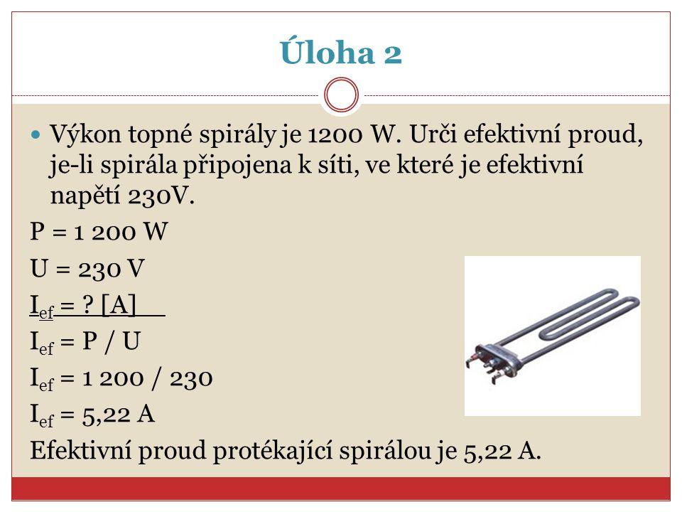 Úloha 2 Výkon topné spirály je 1200 W. Urči efektivní proud, je-li spirála připojena k síti, ve které je efektivní napětí 230V. P = 1 200 W U = 230 V