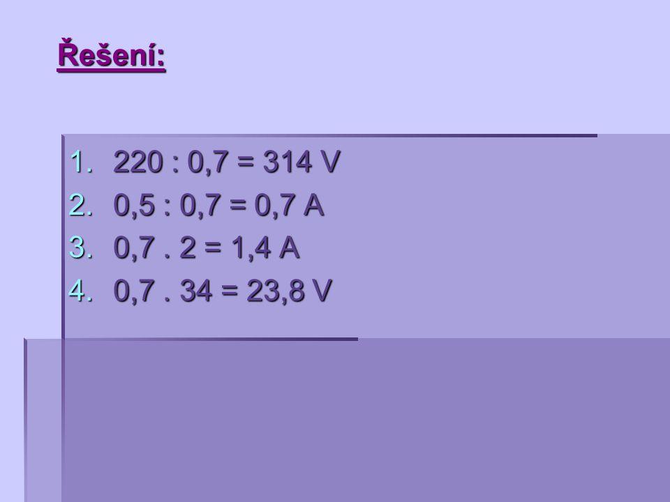 1.220 : 0,7 = 314 V 2.0,5 : 0,7 = 0,7 A 3.0,7. 2 = 1,4 A 4.0,7. 34 = 23,8 V Řešení:
