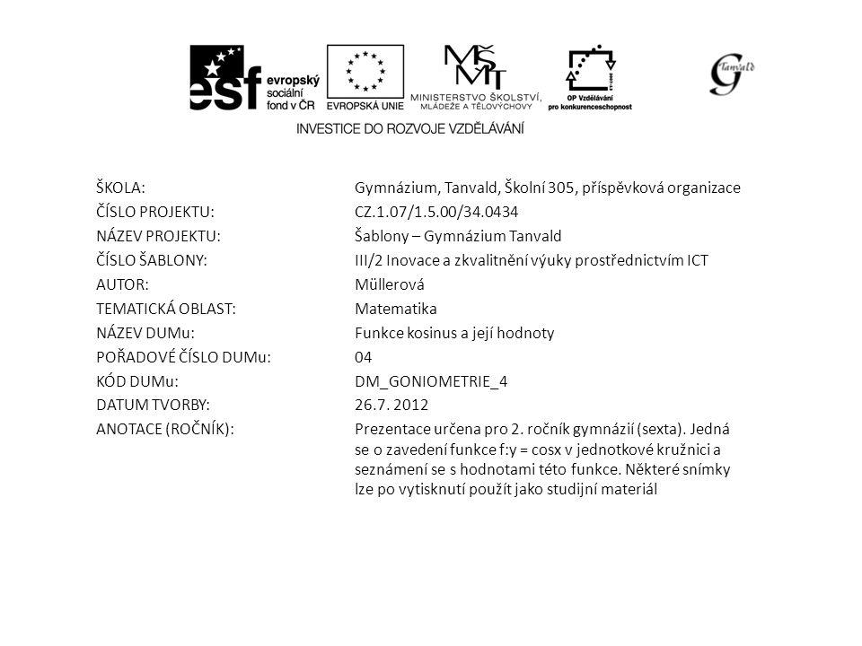 ŠKOLA:Gymnázium, Tanvald, Školní 305, příspěvková organizace ČÍSLO PROJEKTU:CZ.1.07/1.5.00/34.0434 NÁZEV PROJEKTU:Šablony – Gymnázium Tanvald ČÍSLO ŠABLONY:III/2 Inovace a zkvalitnění výuky prostřednictvím ICT AUTOR:Müllerová TEMATICKÁ OBLAST: Matematika NÁZEV DUMu:Funkce kosinus a její hodnoty POŘADOVÉ ČÍSLO DUMu:04 KÓD DUMu:DM_GONIOMETRIE_4 DATUM TVORBY:26.7.