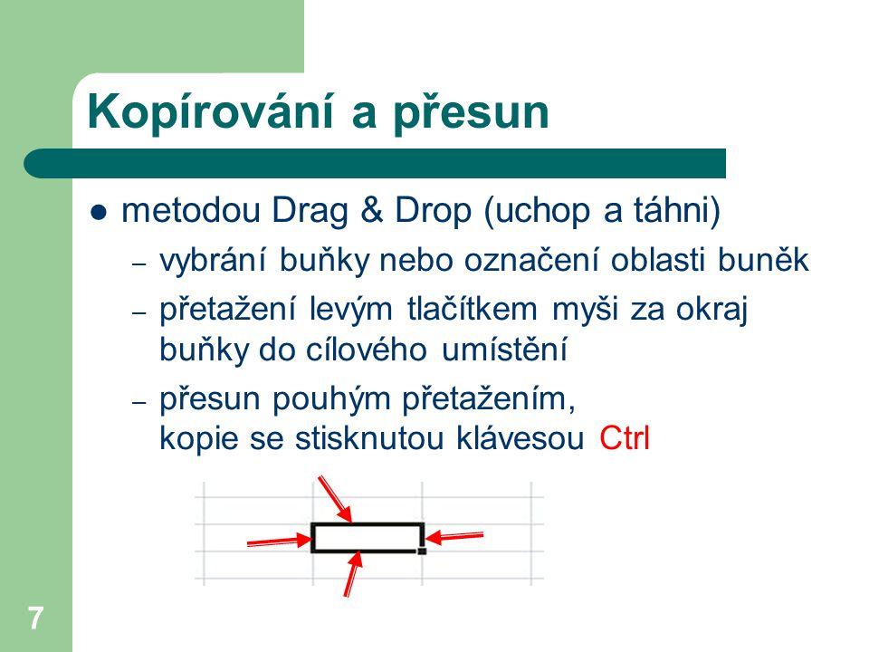7 Kopírování a přesun metodou Drag & Drop (uchop a táhni) – vybrání buňky nebo označení oblasti buněk – přetažení levým tlačítkem myši za okraj buňky do cílového umístění – přesun pouhým přetažením, kopie se stisknutou klávesou Ctrl