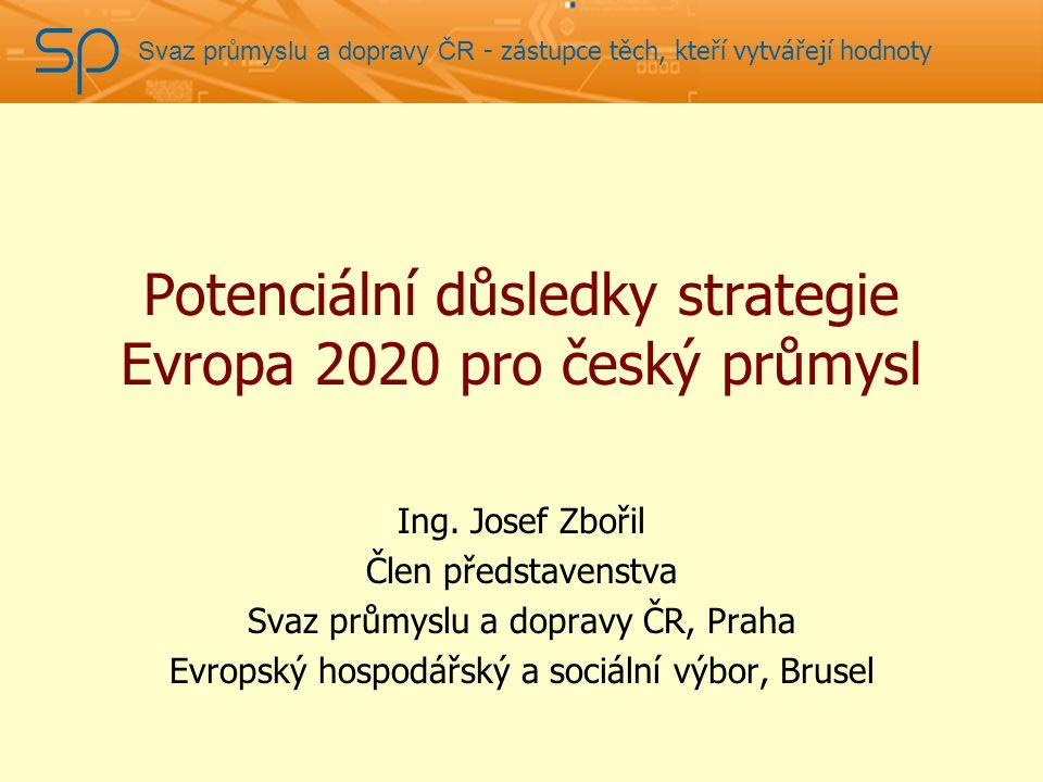 Svaz průmyslu a dopravy ČR - zástupce těch, kteří vytvářejí hodnoty Potenciální důsledky strategie Evropa 2020 pro český průmysl Ing.