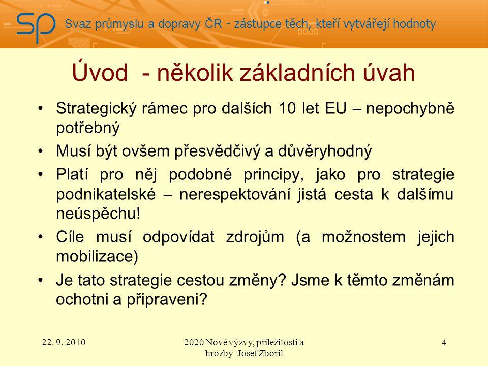 Svaz průmyslu a dopravy ČR - zástupce těch, kteří vytvářejí hodnoty Úvod - několik základních úvah Strategický rámec pro dalších 10 let EU – nepochybně potřebný Musí být ovšem přesvědčivý a důvěryhodný Platí pro něj podobné principy, jako pro strategie podnikatelské – nerespektování jistá cesta k dalšímu neúspěchu.