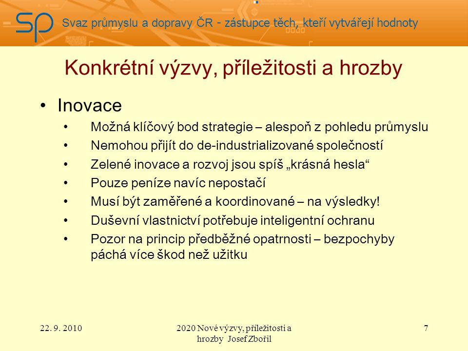 """Svaz průmyslu a dopravy ČR - zástupce těch, kteří vytvářejí hodnoty Konkrétní výzvy, příležitosti a hrozby Inovace Možná klíčový bod strategie – alespoň z pohledu průmyslu Nemohou přijít do de-industrializované společností Zelené inovace a rozvoj jsou spíš """"krásná hesla Pouze peníze navíc nepostačí Musí být zaměřené a koordinované – na výsledky."""