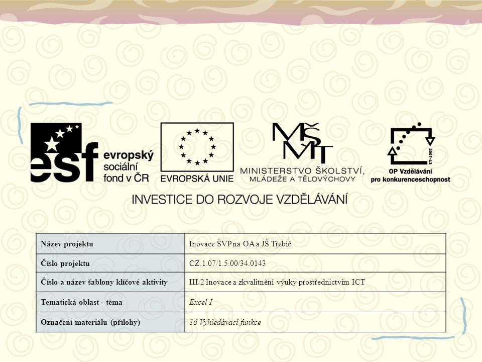 Název projektuInovace ŠVP na OA a JŠ Třebíč Číslo projektuCZ.1.07/1.5.00/34.0143 Číslo a název šablony klíčové aktivityIII/2 Inovace a zkvalitnění výuky prostřednictvím ICT Tematická oblast - témaExcel I Označení materiálu (přílohy)16 Vyhledávací funkce