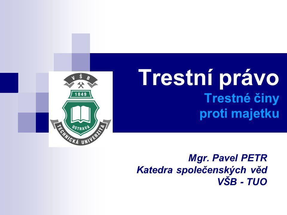 Trestní právo Trestné činy proti majetku Mgr. Pavel PETR Katedra společenských věd VŠB - TUO