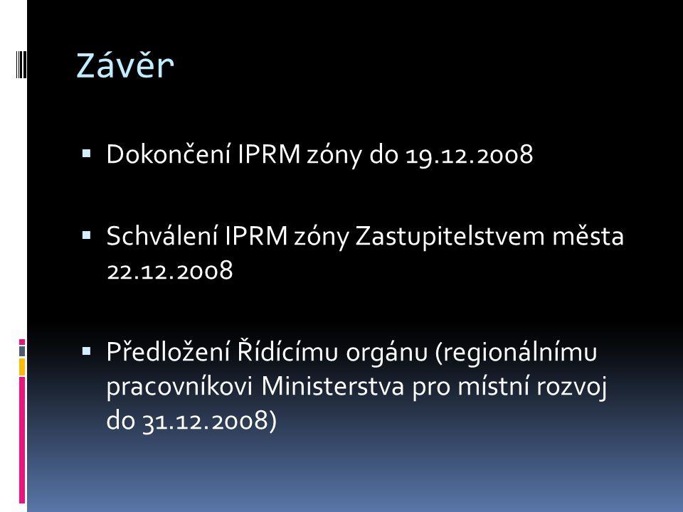 Závěr  Dokončení IPRM zóny do 19.12.2008  Schválení IPRM zóny Zastupitelstvem města 22.12.2008  Předložení Řídícímu orgánu (regionálnímu pracovníkovi Ministerstva pro místní rozvoj do 31.12.2008)