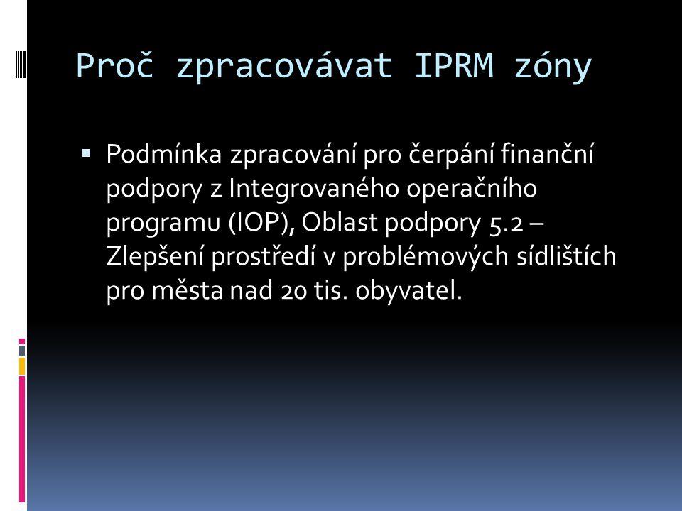 Proč zpracovávat IPRM zóny  Podmínka zpracování pro čerpání finanční podpory z Integrovaného operačního programu (IOP), Oblast podpory 5.2 – Zlepšení prostředí v problémových sídlištích pro města nad 20 tis.
