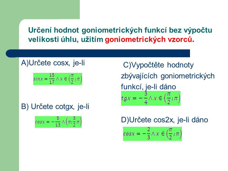 Určení hodnot goniometrických funkcí bez výpočtu velikosti úhlu, užitím goniometrických vzorců. A)Určete cosx, je-li B) Určete cotgx, je-li C)Vypočtět