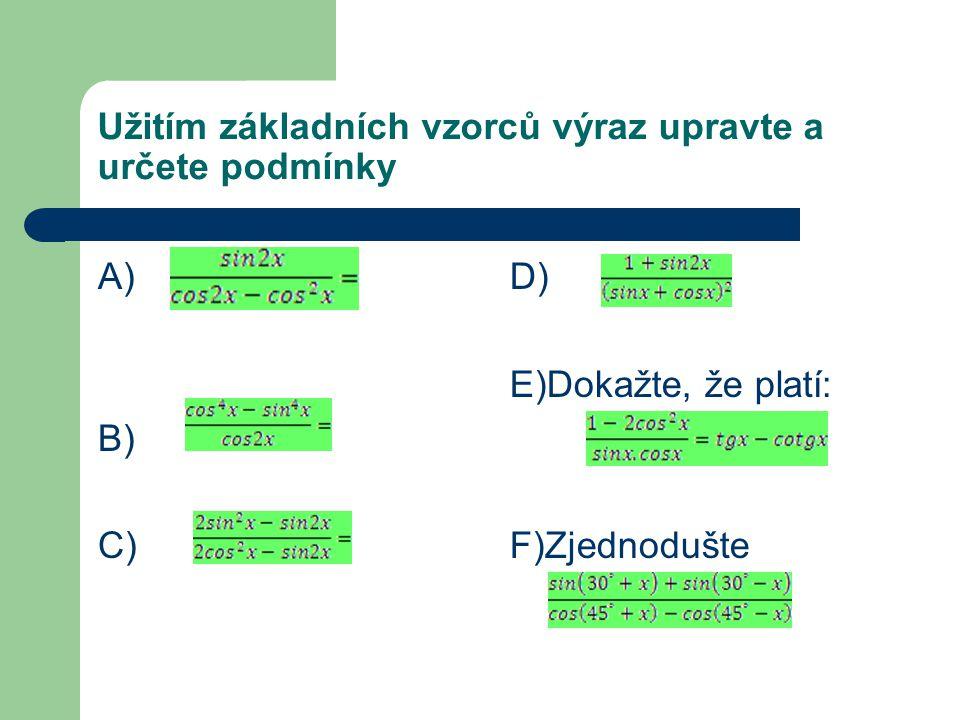 Užitím základních vzorců výraz upravte a určete podmínky A) B) C) D) E)Dokažte, že platí: F)Zjednodušte